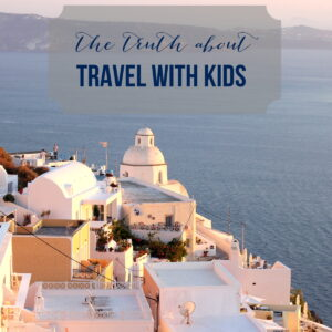 the truth about travel with kids