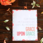 "free printable scripture- ""for from his fullness we have all received, grace upon grace"" John 1:16"