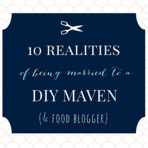 10 realities of being married to a DIY maven and food blogger